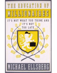 The Education of Millionaires: It's Not What You Think, and it's Not Too Late: Book by Michael Ellsberg