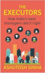 The Executors : How India's Best Managers Did It Right (English) (Paperback): Book by Ashutosh Sinha