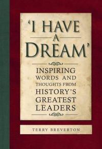 'I Have a Dream': Inspiring Words and Thoughts from History's Greatest Leaders: Book by Terry Breverton
