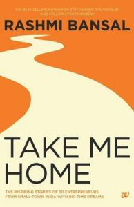 Take Me Home : The Inspiring Stories of 20 Entrepreneurs from Small - Town India with Big - Time Dreams (English)           (Paperback): Book by Rashmi Bansal