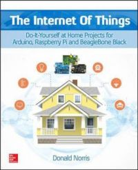 The Internet of Things: Do-it-Yourself at Home Projects for Arduino, Raspberry Pi and Beaglebone Black: Book by Donald Norris