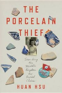 The Porcelain Thief Searching the Middle Kingdom for Buried China: Book by Huan Hsu