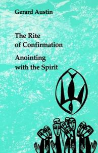 Anointing with the Spirit: The Rite of Confirmation: Book by Gerard Austin