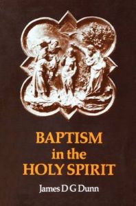 Baptism in the Holy Spirit: A Re-examination of the New Testament Teaching on the Gift of the Spirit in Relation to Pentecostalism Today: Book by James D. G. Dunn
