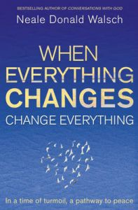 When Everything Changes, Change Everything: In a Time of Turmoil, a Pathway to Peace: Book by Neale Donald Walsch