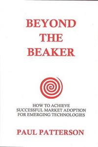 Beyond the Beaker: How to Achieve Successful Market Adoption for Emerging Technologies: Book by Paul Patterson