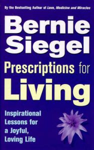 Prescriptions for Living: Inspirational Lessons for a Joyful, Loving Life: Book by Bernie S. Siegel