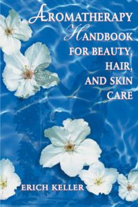 Aromatherapy Handbook for Beauty, Hair and Skin Care: Book by Erich Keller