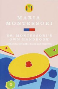 Maria Montessori's Own Handbook: A Short Guide to Her Ideas and Materials: Book by Maria Montessori