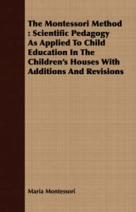 The Montessori Method: Scientific Pedagogy As Applied To Child Education In The Children's Houses With Additions And Revisions: Book by Maria Montessori