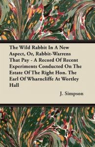 The Wild Rabbit In A New Aspect, Or, Rabbit-Warrens That Pay - A Record Of Recent Experiments Conducted On The Estate Of The Right Hon. The Earl Of Wharncliffe At Wortley Hall: Book by J. Simpson
