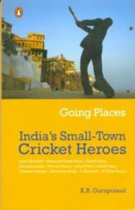 Going Places: India's Small-town Cricket Heroes: Book by K. R. Guruprasad