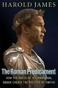 The Roman Predicament: How the Rules of International Order Create the Politics of Empire: Book by Harold James