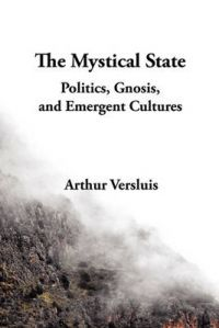 The Mystical State: Politics, Gnosis, and Emergent Cultures: Book by Arthur Versluis