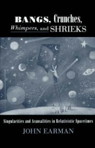 Bangs, Crunches, Whimpers and Shrieks: Singularities and Acausalities in Relativistic Spacetimes: Book by John Earman