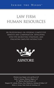 Law Firm Human Resources: HR Professionals on Offering Competitive Benefits and Compensation, Developing Effective Recruiting Strategies, and Evaluating Employee Satisfaction: Book by Aspatore Books Staff