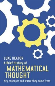 A Brief History of Mathematical Thought: Key Concepts and Where They Come from: Book by Luke Heaton