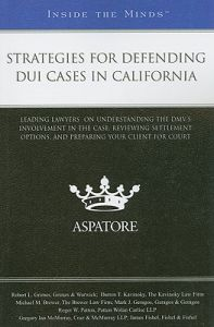 Strategies for Defending DUI Cases in California: Leading Lawyers on Understanding the DMV's Involvement in the Case, Reviewing Settlement Options, and Preparing Your Client for Court: Book by Aspatore Books Staff