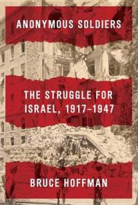 Anonymous Soldiers: The Struggle for Israel, 1917-1947: Book by Professor Bruce Hoffman