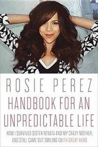 Handbook for an Unpredictable Life: How I Survived Sister Renata and My Crazy Mother, and Still Came Out Smiling (with Great Hair): Book by Rosie Perez