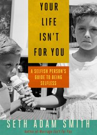 Your Life Isnt for You: A Selfish Person's Guide to Being Selfless: Book by Seth Adam Smith