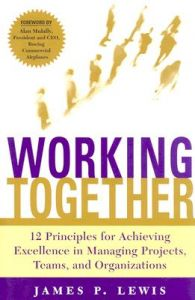 Working Together: Twelve Principles for Achieving Excellence in Managing Projects, Teams and Organizations: Book by James P. Lewis