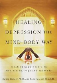 Healing Depression the Mind-body Way: Creating Happiness with Meditation, Yoga, and Ayurveda: Book by Sandra Moss