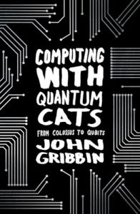 Computing with Quantum Cats: From Colossus to Qubits (Paperback): Book by John Gribbin