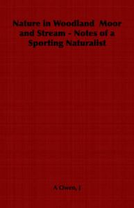 Nature in Woodland Moor and Stream - Notes of a Sporting Naturalist: Book by J, A Owen