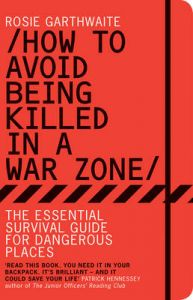 HOW TO AVOID BEING KILLED IN A WAR ZONE: Book by Rosie Garthwaite