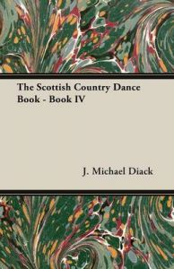 The Scottish Country Dance Book - Book IV: Book by J. Michael Diack