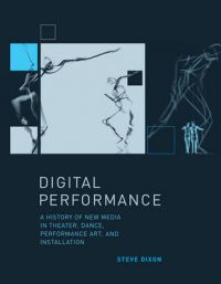 Digital Performance: A History of New Media in Theater, Dance, Performance Art, and Installation: Book by Steve Dixon