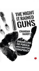 The Night It Rained Guns: The Purulia Arms Drop Case: Book by Chandan Nandy