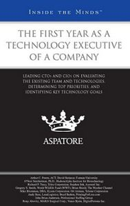 The First Year as a Technology Executive of a Company: Leading CTOs and CIOs on Evaluating the Existing Team and Technologies, Determining Top Priorities, and Identifying Key Technology Goals