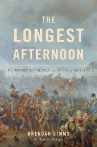 The Longest Afternoon: The 400 Men Who Decided the Battle of Waterloo: Book by Professor Brendan Simms (University of Cambridge)