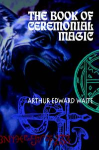 The Book of Ceremonial Magic: Book by Arthur Edward Waite