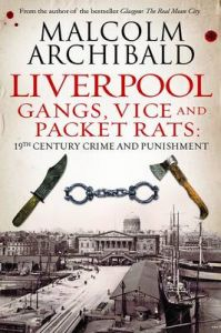 Liverpool: Gangs, Vice and Packet Rats: 19th Century Crime and Punishment: Book by Malcolm Archibald
