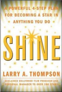 Shine: A Powerful 4-step Plan for Becoming a Star in Anything You Do: Book by Larry V. Thompson