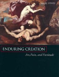 Enduring Creation: Art, Pain, and Fortitude: Book by Nigel Spivey