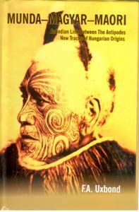 Munda-Magyar-Maori An Indian Link Between The Antipodes New Track of Hungarian Origins: Book by F.A. Uxbond
