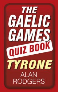 The Gaelic Games Quiz Book: Tyrone: Book by Alan Rodgers
