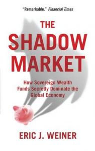 The Shadow Market: How Sovereign Wealth Funds Secretly Dominate the Global Economy: Book by Eric J. Weiner