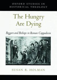The Hungry are Dying: Beggars and Bishops in Roman Cappadocia: Book by Susan R. Holman