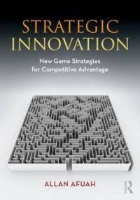 Strategic Innovation: New Game Strategies for Competitive Advantage: Book by Allan Afuah