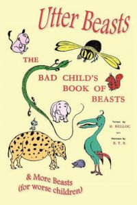 Utter Beasts: the Bad Child's Book of Beasts and More Beasts (for Worse Children): Book by Hilaire Belloc