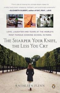 The Sharper Your Knife, the Less You Cry: Love, Laughter, and Tears in Paris at the World's Most Famous Cooking School: Book by Kathleen Flinn