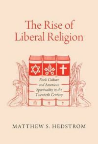 The Rise of Liberal Religion: Book Culture and American Spirituality in the Twentieth Century: Book by Matthew S. Hedstrom