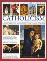 Complete Illustrated Guide to Catholicism: A Comprehensive Guide to the History, Philosophy and Practice of Catholic Christianity, with More Then 500 Beautiful Illustrations: Book by Reverend Ronald Creighton-Jobe