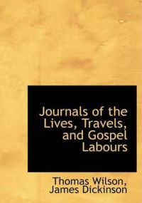 Journals of the Lives, Travels, and Gospel Labours: Book by James Dickinson Thomas Wilson