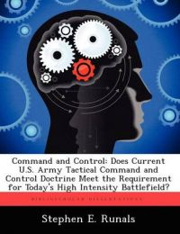 Command and Control: Does Current U.S. Army Tactical Command and Control Doctrine Meet the Requirement for Today's High Intensity Battlefield?: Book by Stephen E Runals
